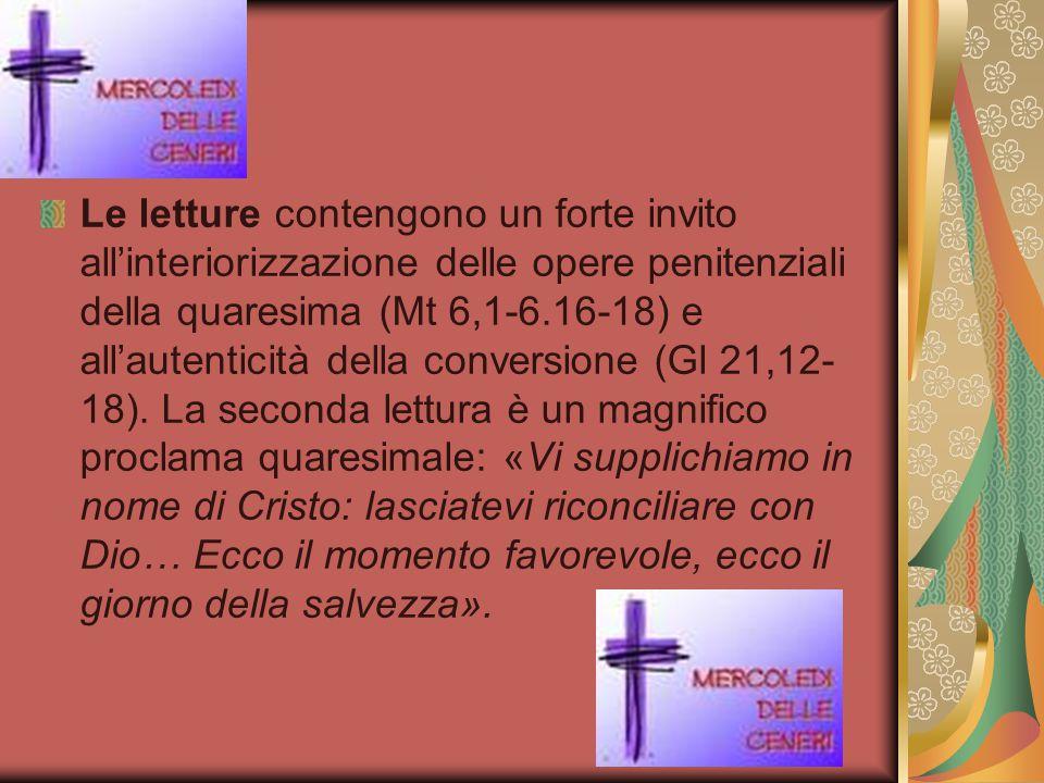 Le letture contengono un forte invito all'interiorizzazione delle opere penitenziali della quaresima (Mt 6,1-6.16-18) e all'autenticità della conversione (Gl 21,12-18).
