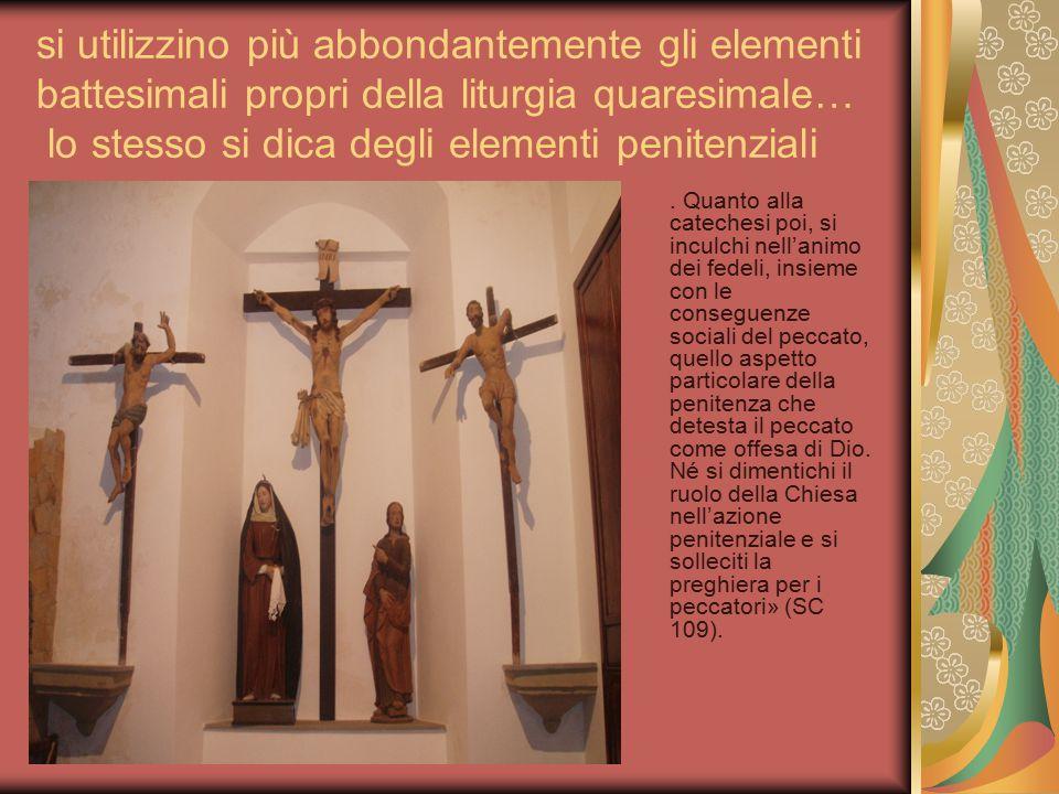 si utilizzino più abbondantemente gli elementi battesimali propri della liturgia quaresimale… lo stesso si dica degli elementi penitenziali