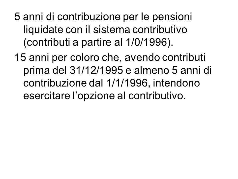 5 anni di contribuzione per le pensioni liquidate con il sistema contributivo (contributi a partire al 1/0/1996).