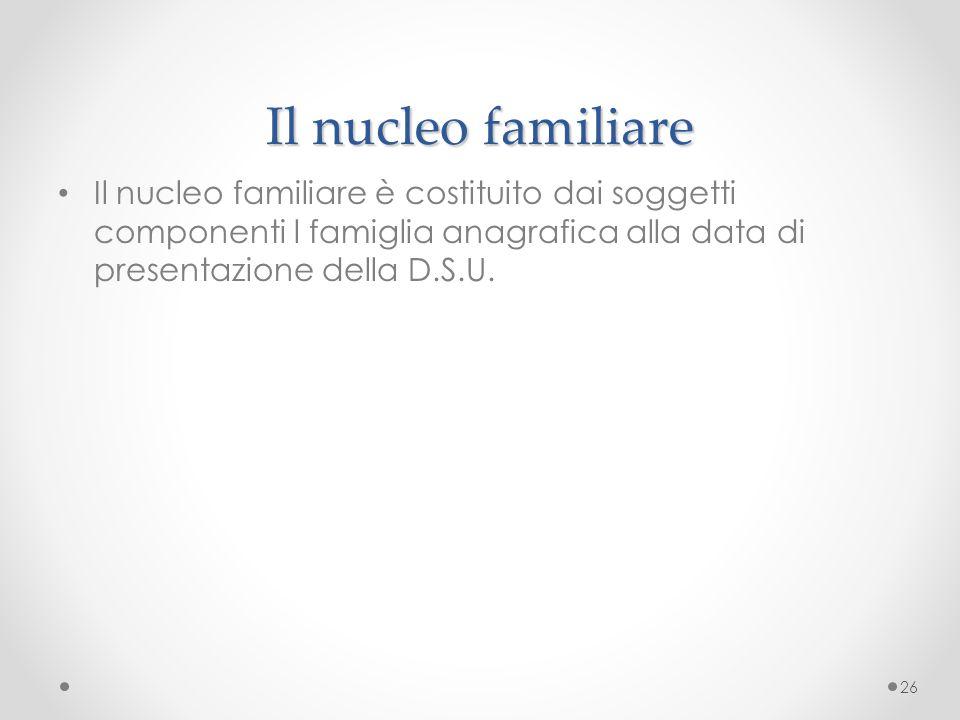 Il nucleo familiare Il nucleo familiare è costituito dai soggetti componenti l famiglia anagrafica alla data di presentazione della D.S.U.