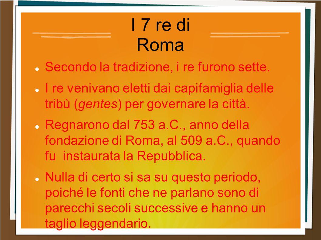 I 7 re di Roma Secondo la tradizione, i re furono sette.