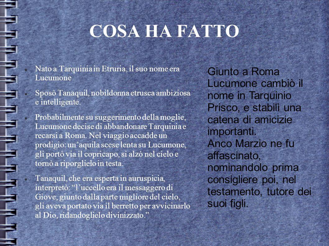 COSA HA FATTO Nato a Tarquinia in Etruria, il suo nome era Lucumone. Sposò Tanaquil, nobildonna etrusca ambiziosa e intelligente.