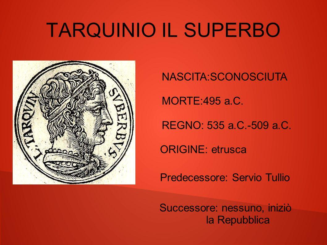 TARQUINIO IL SUPERBO NASCITA:SCONOSCIUTA MORTE:495 a.C.