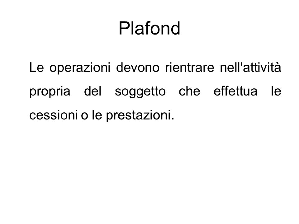 Plafond Le operazioni devono rientrare nell attività propria del soggetto che effettua le cessioni o le prestazioni.