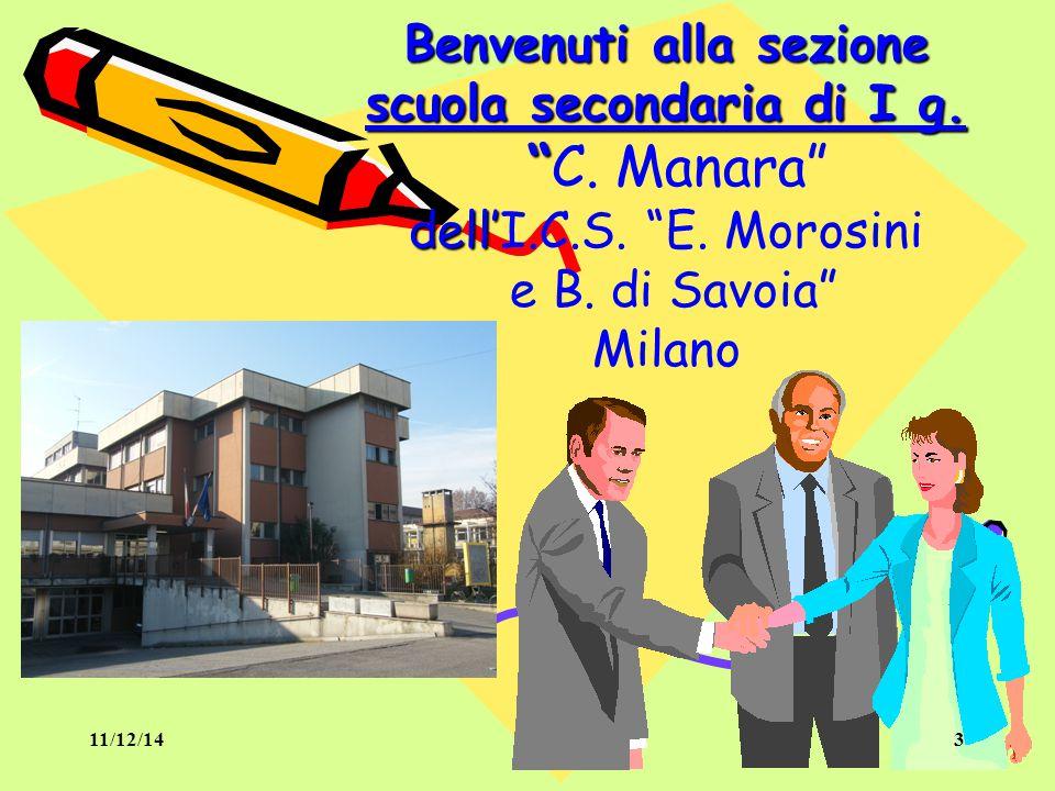 I. C. S. MOROSINI 11/12/14. Benvenuti alla sezione scuola secondaria di I g. C. Manara dell'I.C.S. E. Morosini e B. di Savoia Milano.