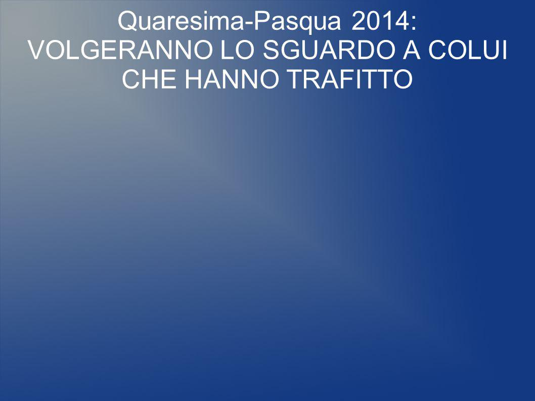 Quaresima-Pasqua 2014: VOLGERANNO LO SGUARDO A COLUI CHE HANNO TRAFITTO