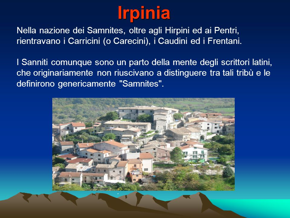 Irpinia Nella nazione dei Samnites, oltre agli Hirpini ed ai Pentri, rientravano i Carricini (o Carecini), i Caudini ed i Frentani.