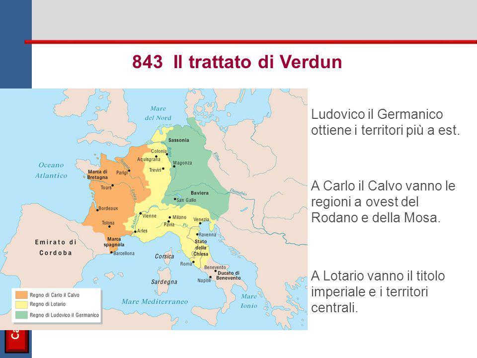 843 Il trattato di Verdun Ludovico il Germanico ottiene i territori più a est. A Carlo il Calvo vanno le regioni a ovest del Rodano e della Mosa.