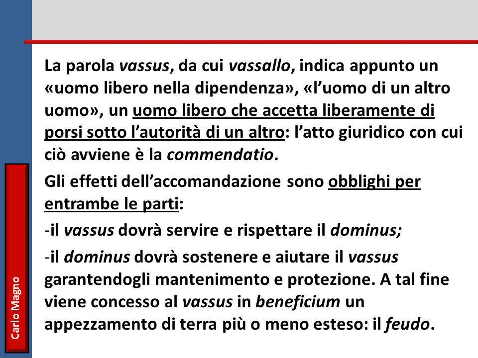 La parola vassus, da cui vassallo, indica appunto un «uomo libero nella dipendenza», «l'uomo di un altro uomo», un uomo libero che accetta liberamente di porsi sotto l'autorità di un altro: l'atto giuridico con cui ciò avviene è la commendatio.