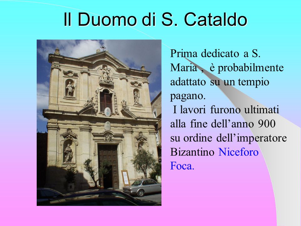 Il Duomo di S. Cataldo Prima dedicato a S. Maria , è probabilmente adattato su un tempio pagano.