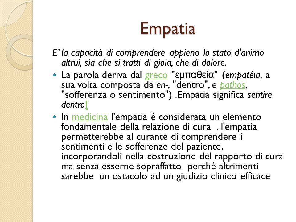 Empatia E' la capacità di comprendere appieno lo stato d animo altrui, sia che si tratti di gioia, che di dolore.