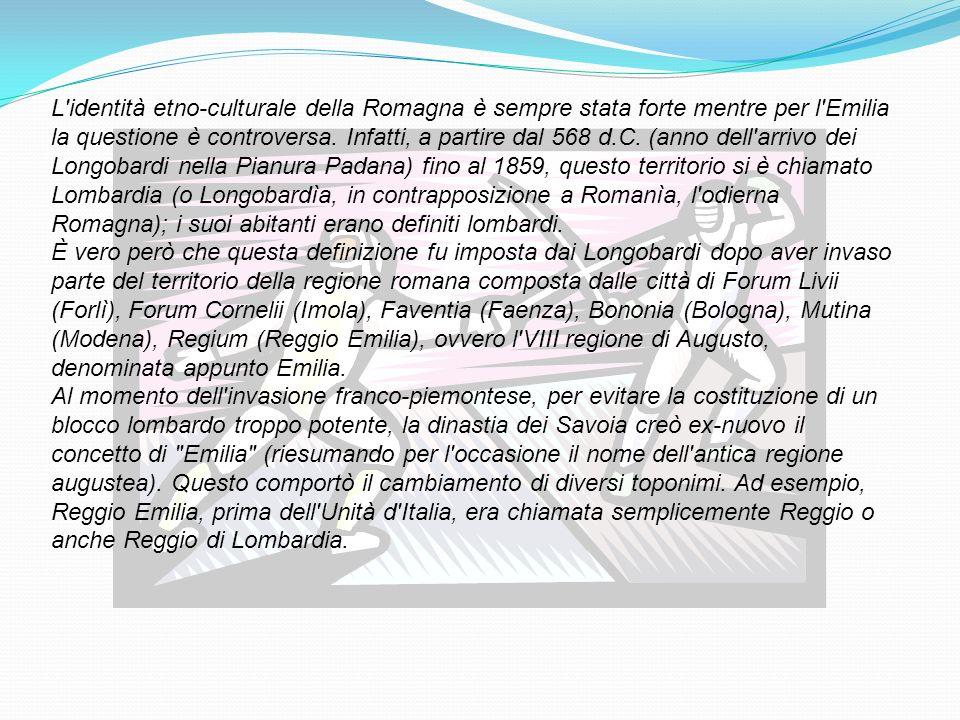 L identità etno-culturale della Romagna è sempre stata forte mentre per l Emilia la questione è controversa. Infatti, a partire dal 568 d.C. (anno dell arrivo dei Longobardi nella Pianura Padana) fino al 1859, questo territorio si è chiamato Lombardia (o Longobardìa, in contrapposizione a Romanìa, l odierna Romagna); i suoi abitanti erano definiti lombardi. È vero però che questa definizione fu imposta dai Longobardi dopo aver invaso parte del territorio della regione romana composta dalle città di Forum Livii (Forlì), Forum Cornelii (Imola), Faventia (Faenza), Bononia (Bologna), Mutina (Modena), Regium (Reggio Emilia), ovvero l VIII regione di Augusto, denominata appunto Emilia.