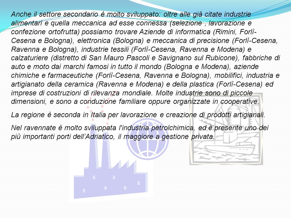Anche il settore secondario è molto sviluppato: oltre alle già citate industrie alimentari e quella meccanica ad esse connessa (selezione , lavorazione e confezione ortofrutta) possiamo trovare Aziende di informatica (Rimini, Forlì-Cesena e Bologna), elettronica (Bologna) e meccanica di precisione (Forlì-Cesena, Ravenna e Bologna), industrie tessili (Forlì-Cesena, Ravenna e Modena) e calzaturiere (distretto di San Mauro Pascoli e Savignano sul Rubicone), fabbriche di auto e moto dai marchi famosi in tutto il mondo (Bologna e Modena), aziende chimiche e farmaceutiche (Forlì-Cesena, Ravenna e Bologna), mobilifici, industria e artigianato della ceramica (Ravenna e Modena) e della plastica (Forlì-Cesena) ed imprese di costruzioni di rilevanza mondiale. Molte industrie sono di piccole dimensioni, e sono a conduzione familiare oppure organizzate in cooperative.