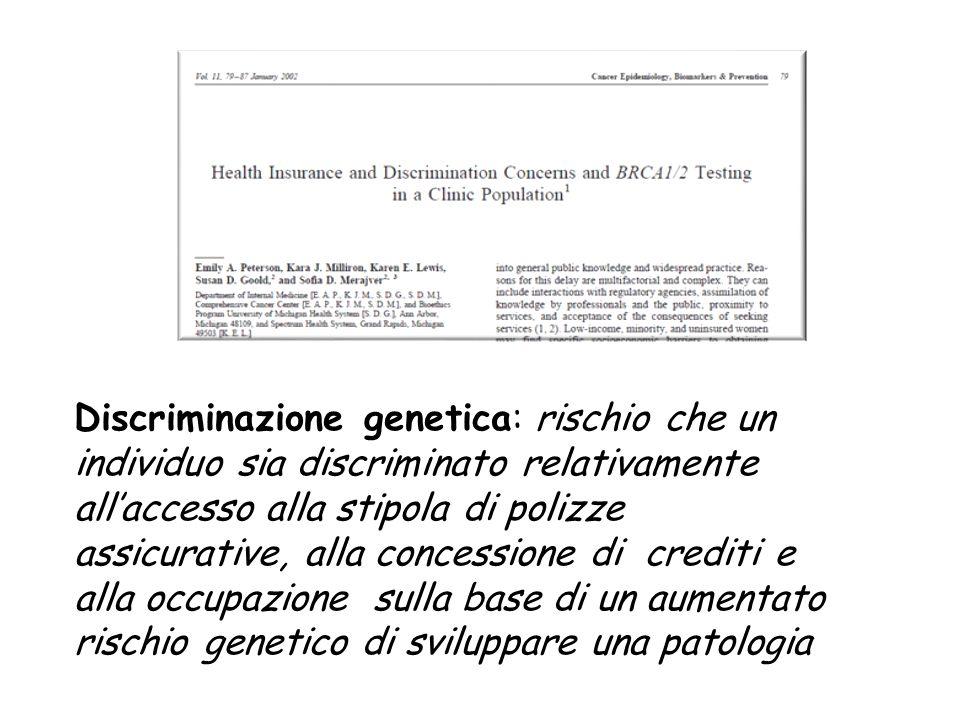 Discriminazione genetica: rischio che un individuo sia discriminato relativamente all'accesso alla stipola di polizze assicurative, alla concessione di crediti e alla occupazione sulla base di un aumentato rischio genetico di sviluppare una patologia