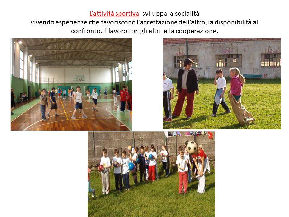 L'attività sportiva sviluppa la socialità vivendo esperienze che favoriscono l accettazione dell altro, la disponibilità al confronto, il lavoro con gli altri e la cooperazione.