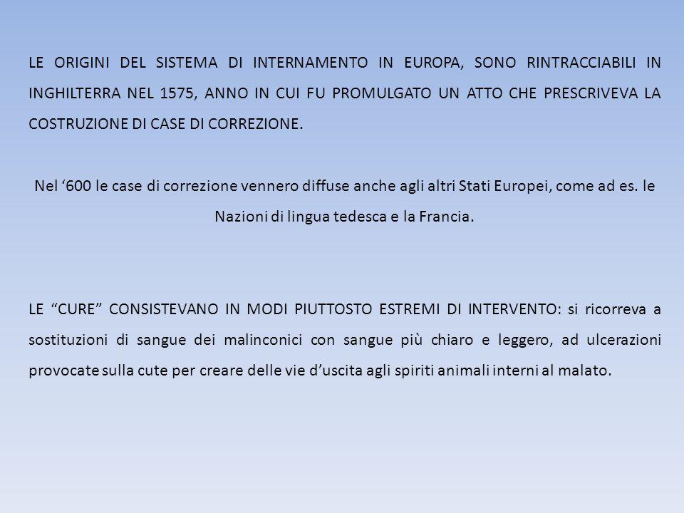 LE ORIGINI DEL SISTEMA DI INTERNAMENTO IN EUROPA, SONO RINTRACCIABILI IN INGHILTERRA NEL 1575, ANNO IN CUI FU PROMULGATO UN ATTO CHE PRESCRIVEVA LA COSTRUZIONE DI CASE DI CORREZIONE.