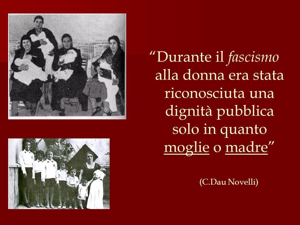 Durante il fascismo alla donna era stata riconosciuta una dignità pubblica solo in quanto moglie o madre