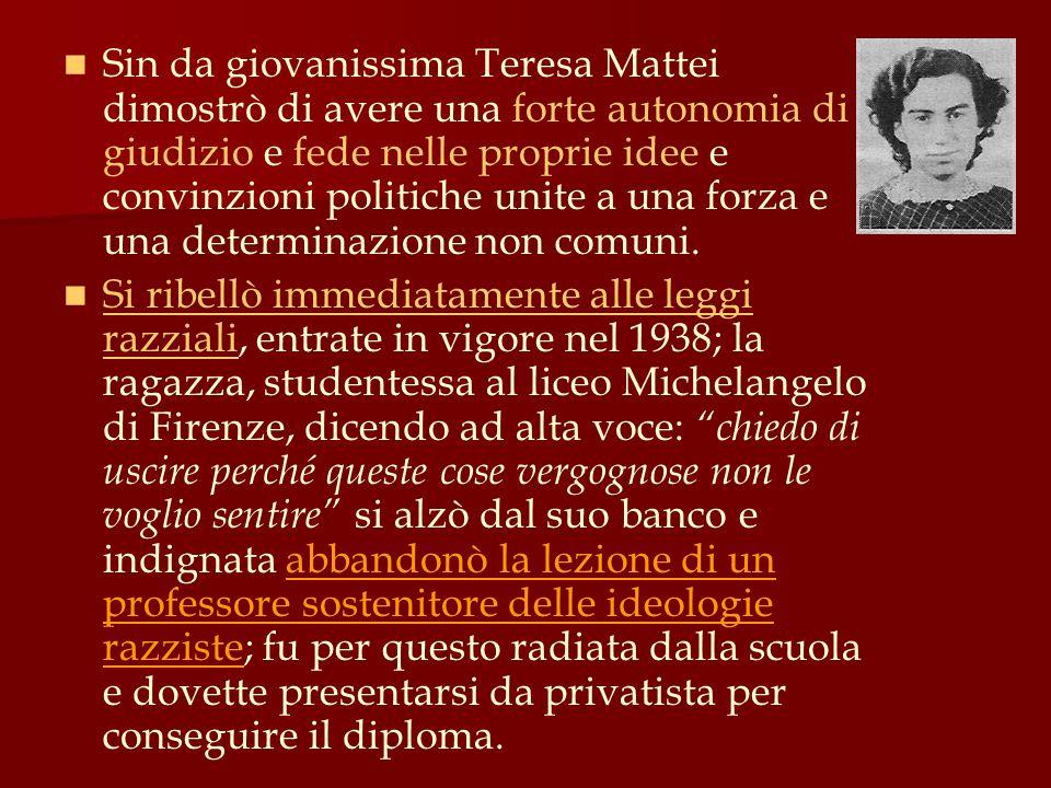 Sin da giovanissima Teresa Mattei dimostrò di avere una forte autonomia di giudizio e fede nelle proprie idee e convinzioni politiche unite a una forza e una determinazione non comuni.