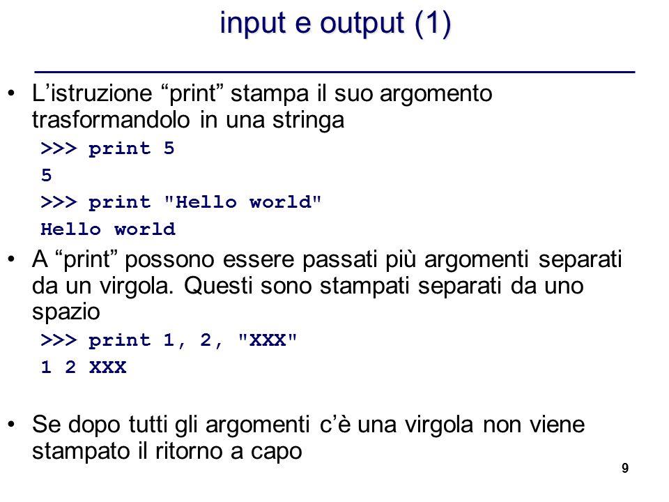 input e output (1) L'istruzione print stampa il suo argomento trasformandolo in una stringa. >>> print 5.