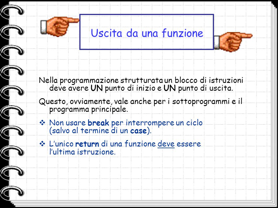 Uscita da una funzione Nella programmazione strutturata un blocco di istruzioni deve avere UN punto di inizio e UN punto di uscita.