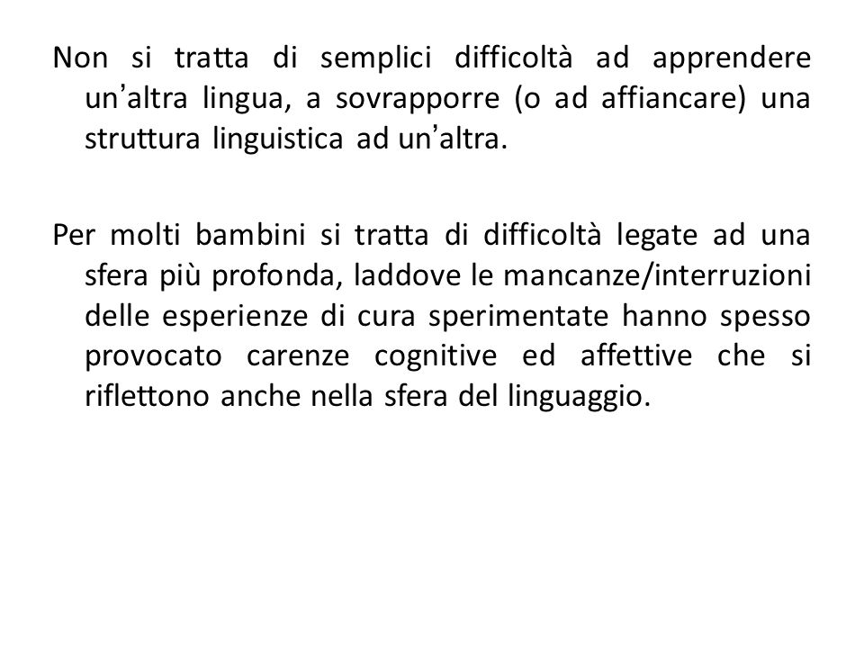 Non si tratta di semplici difficoltà ad apprendere un'altra lingua, a sovrapporre (o ad affiancare) una struttura linguistica ad un'altra.