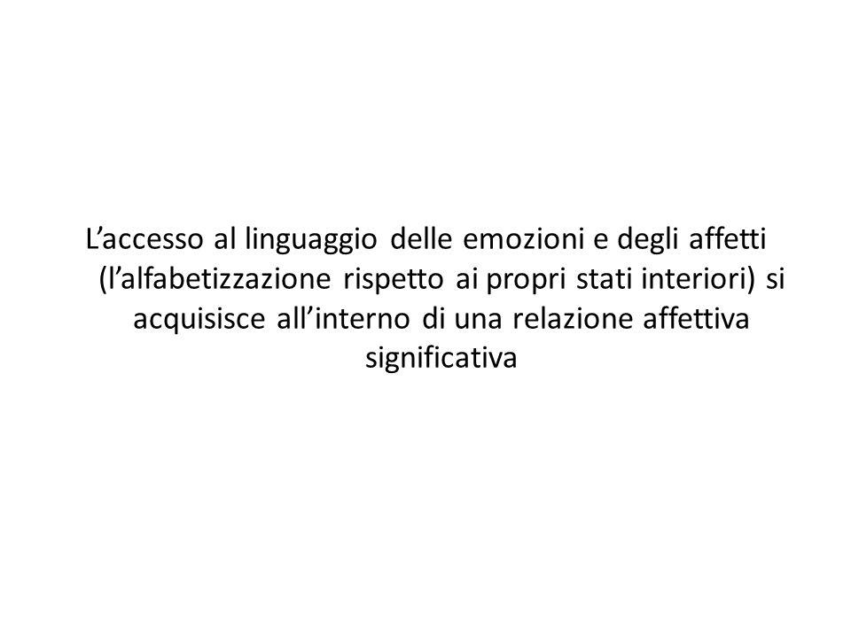 L'accesso al linguaggio delle emozioni e degli affetti (l'alfabetizzazione rispetto ai propri stati interiori) si acquisisce all'interno di una relazione affettiva significativa