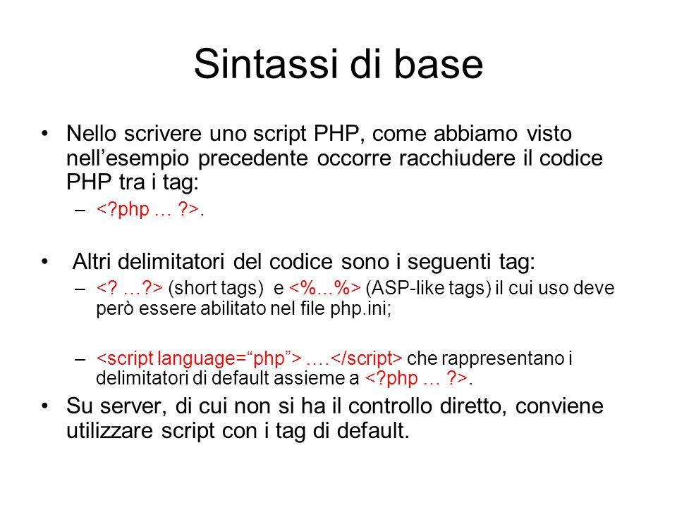 Sintassi di base Nello scrivere uno script PHP, come abbiamo visto nell'esempio precedente occorre racchiudere il codice PHP tra i tag: