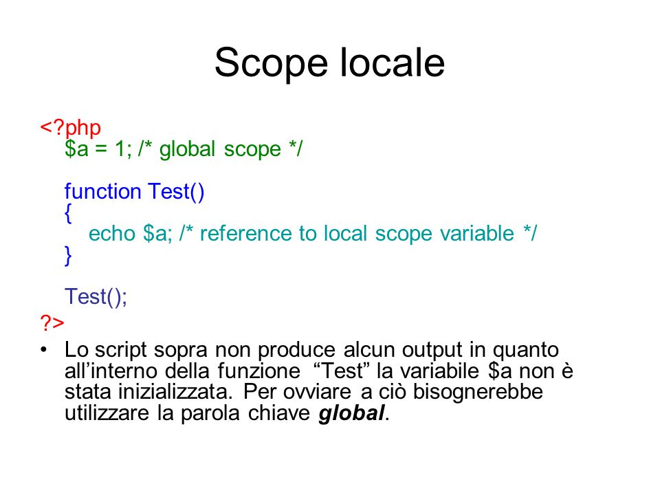 Scope locale < php $a = 1; /* global scope */ function Test() { echo $a; /* reference to local scope variable */ } Test();