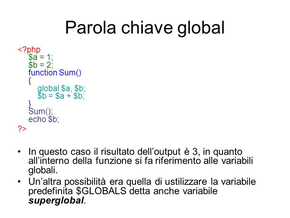 Parola chiave global < php $a = 1; $b = 2; function Sum() { global $a, $b; $b = $a + $b; } Sum(); echo $b;