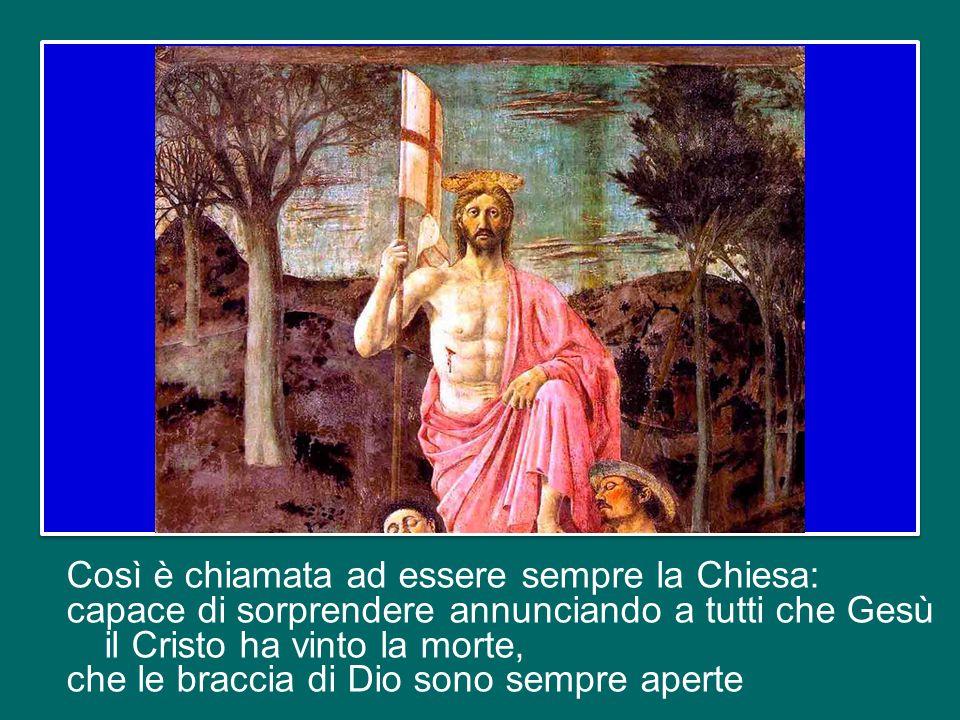 Così è chiamata ad essere sempre la Chiesa: capace di sorprendere annunciando a tutti che Gesù il Cristo ha vinto la morte, che le braccia di Dio sono sempre aperte