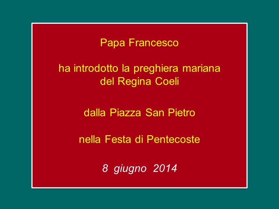 Papa Francesco ha introdotto la preghiera mariana del Regina Coeli dalla Piazza San Pietro nella Festa di Pentecoste 8 giugno 2014