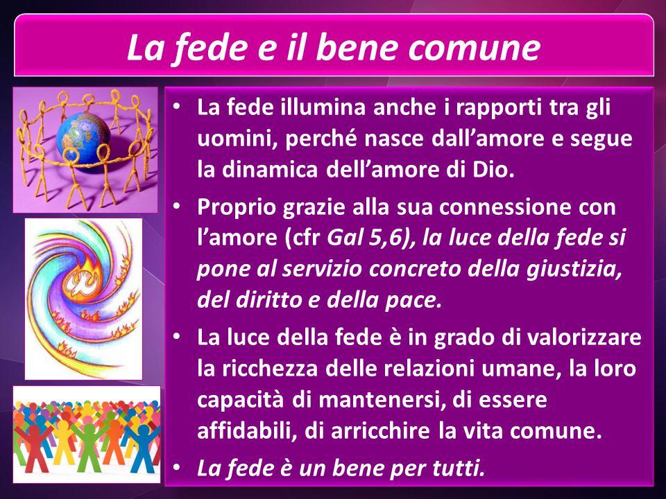 La fede e il bene comune La fede illumina anche i rapporti tra gli uomini, perché nasce dall'amore e segue la dinamica dell'amore di Dio.