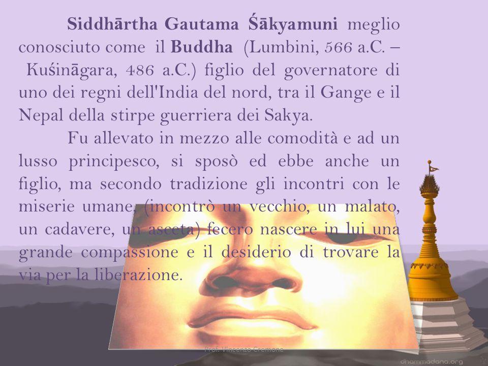 Siddhārtha Gautama Śākyamuni meglio conosciuto come il Buddha (Lumbini, 566 a.C. – Kuśināgara, 486 a.C.) figlio del governatore di uno dei regni dell India del nord, tra il Gange e il Nepal della stirpe guerriera dei Sakya.