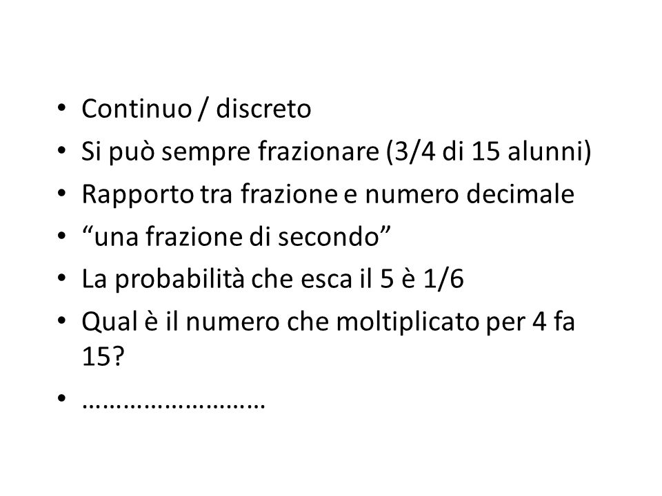 Continuo / discreto Si può sempre frazionare (3/4 di 15 alunni) Rapporto tra frazione e numero decimale.