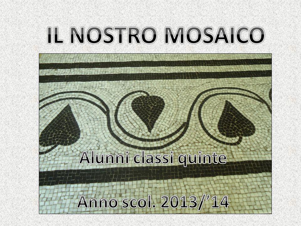 IL NOSTRO MOSAICO Alunni classi quinte Anno scol. 2013/'14