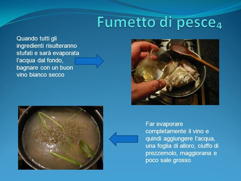 Fumetto di pesce₄ Quando tutti gli ingredienti risulteranno stufati e sarà evaporata l'acqua dal fondo, bagnare con un buon vino bianco secco.