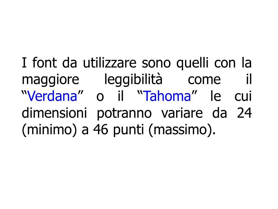 I font da utilizzare sono quelli con la maggiore leggibilità come il Verdana o il Tahoma le cui dimensioni potranno variare da 24 (minimo) a 46 punti (massimo).
