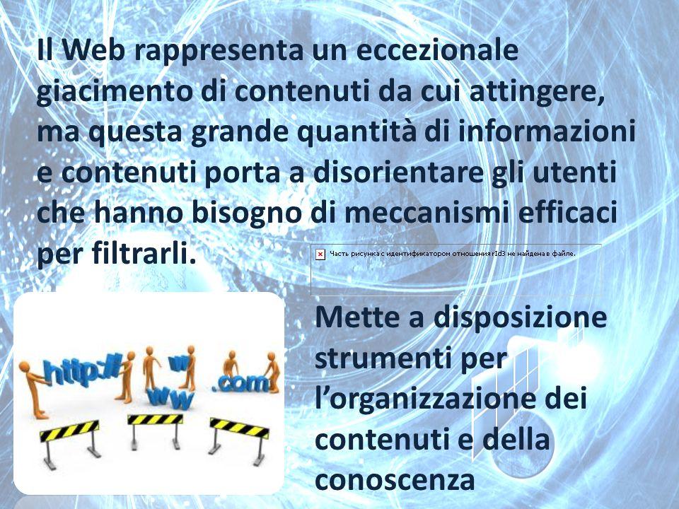 Il Web rappresenta un eccezionale giacimento di contenuti da cui attingere, ma questa grande quantità di informazioni e contenuti porta a disorientare gli utenti che hanno bisogno di meccanismi efficaci per filtrarli.