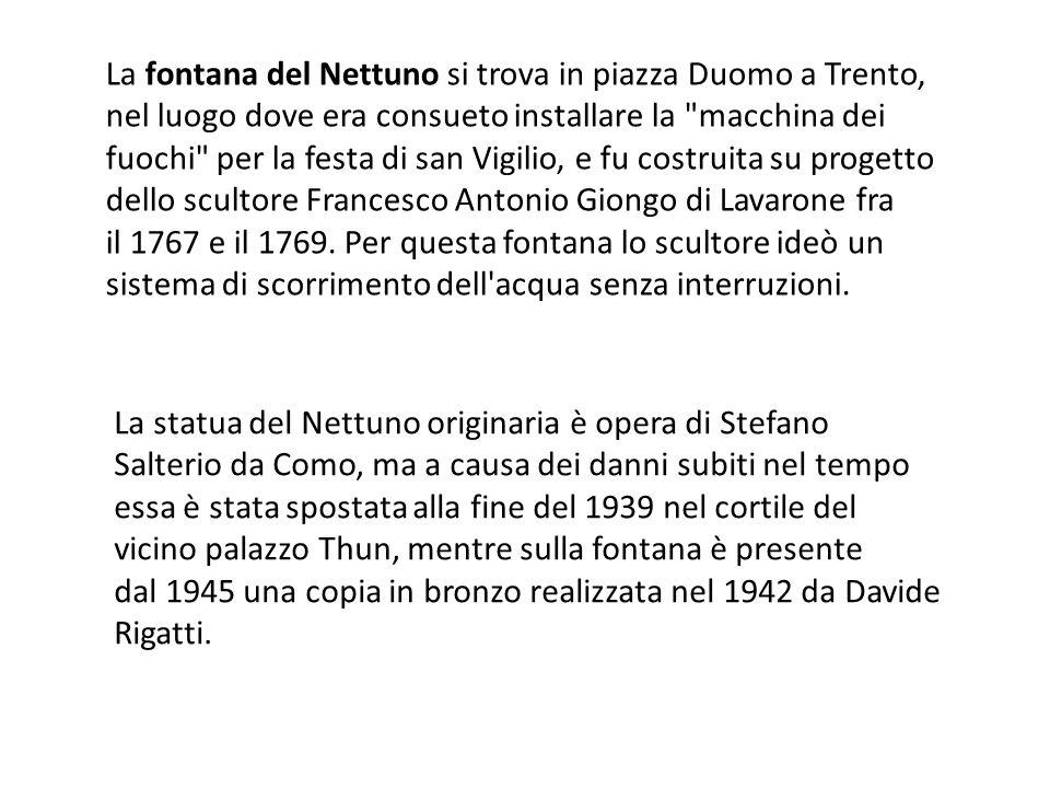 La fontana del Nettuno si trova in piazza Duomo a Trento, nel luogo dove era consueto installare la macchina dei fuochi per la festa di san Vigilio, e fu costruita su progetto dello scultore Francesco Antonio Giongo di Lavarone fra il 1767 e il 1769. Per questa fontana lo scultore ideò un sistema di scorrimento dell acqua senza interruzioni.