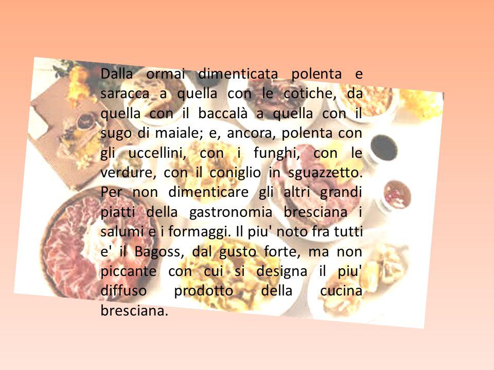 Dalla ormai dimenticata polenta e saracca a quella con le cotiche, da quella con il baccalà a quella con il sugo di maiale; e, ancora, polenta con gli uccellini, con i funghi, con le verdure, con il coniglio in sguazzetto.
