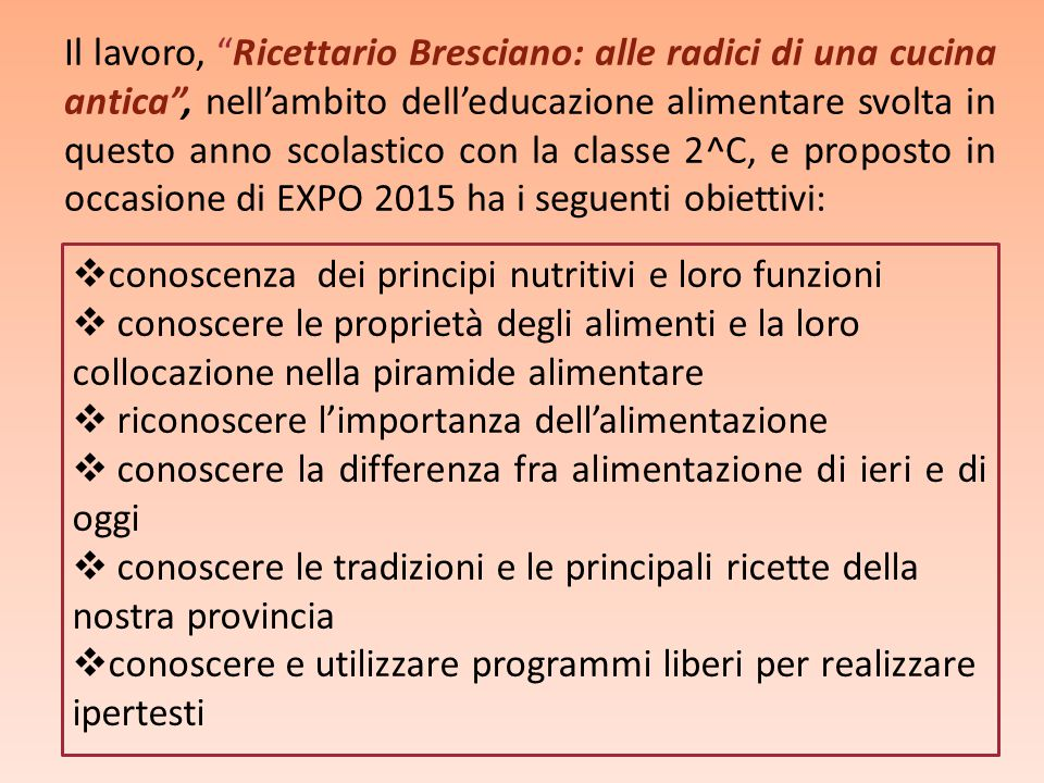 Il lavoro, Ricettario Bresciano: alle radici di una cucina antica , nell'ambito dell'educazione alimentare svolta in questo anno scolastico con la classe 2^C, e proposto in occasione di EXPO 2015 ha i seguenti obiettivi: