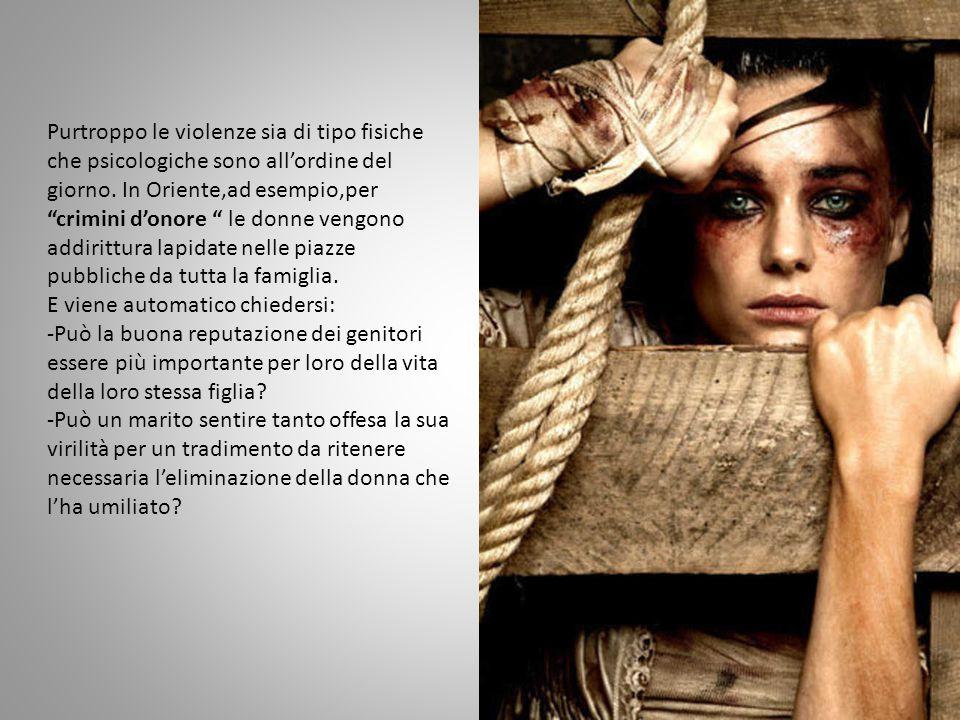 Purtroppo le violenze sia di tipo fisiche che psicologiche sono all'ordine del giorno. In Oriente,ad esempio,per crimini d'onore le donne vengono addirittura lapidate nelle piazze pubbliche da tutta la famiglia.