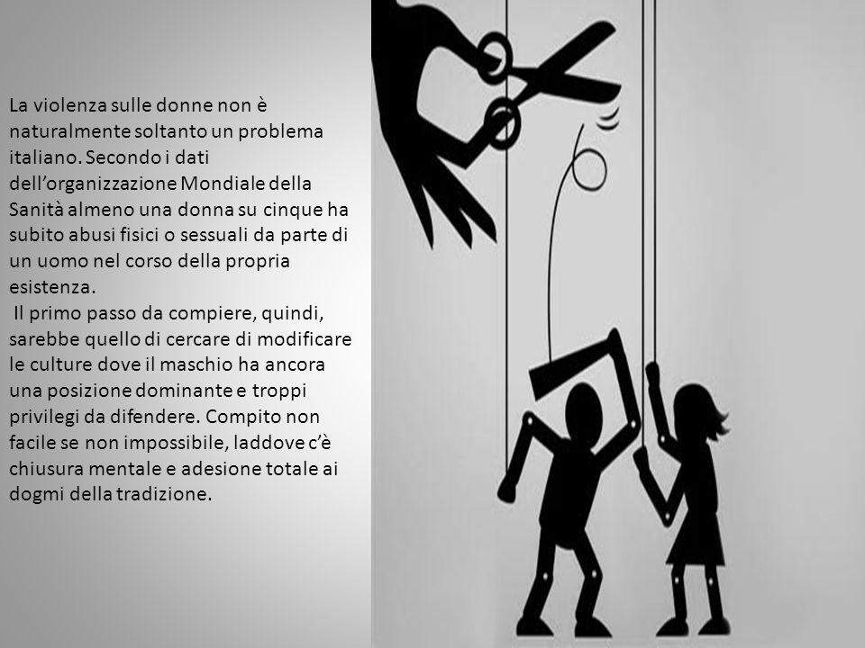 La violenza sulle donne non è naturalmente soltanto un problema italiano. Secondo i dati dell'organizzazione Mondiale della Sanità almeno una donna su cinque ha subito abusi fisici o sessuali da parte di un uomo nel corso della propria esistenza.