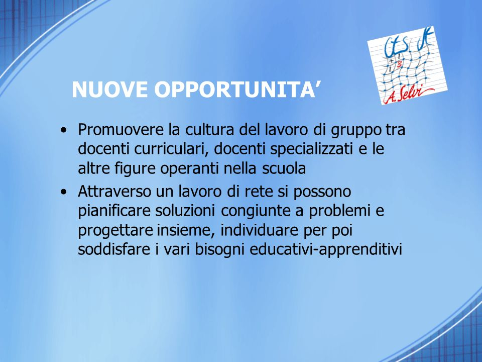 NUOVE OPPORTUNITA' Promuovere la cultura del lavoro di gruppo tra docenti curriculari, docenti specializzati e le altre figure operanti nella scuola.