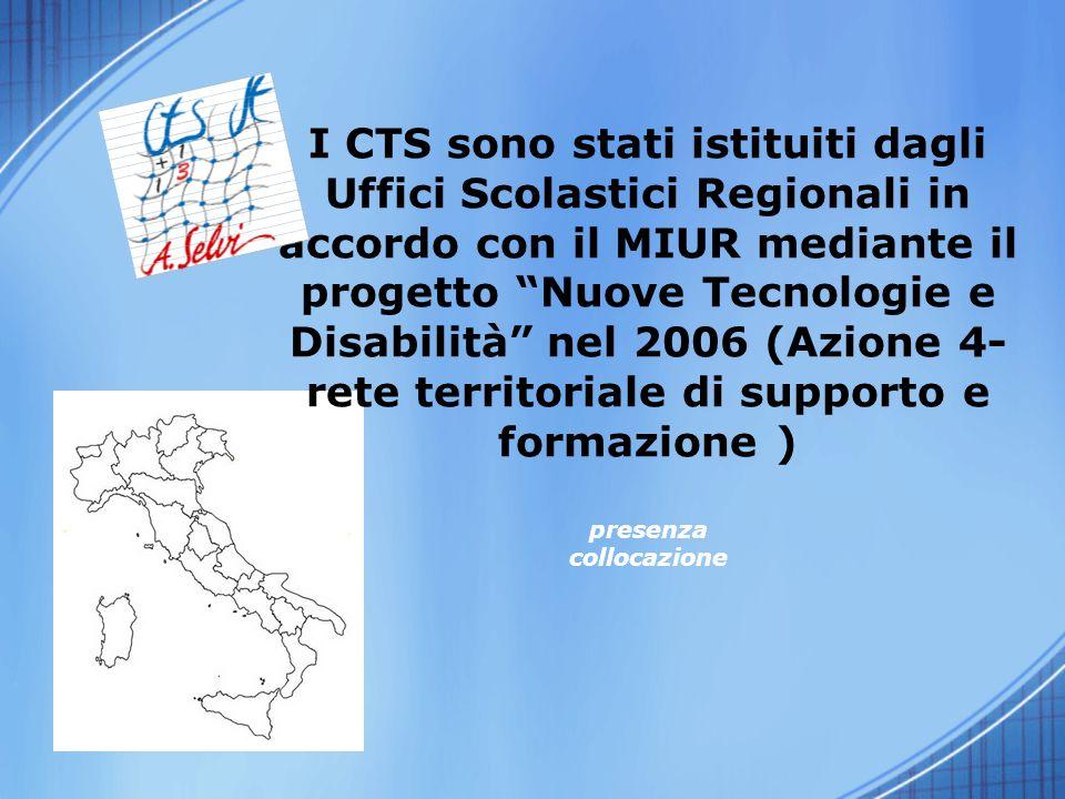 I CTS sono stati istituiti dagli Uffici Scolastici Regionali in accordo con il MIUR mediante il progetto Nuove Tecnologie e Disabilità nel 2006 (Azione 4-rete territoriale di supporto e formazione ) presenza collocazione