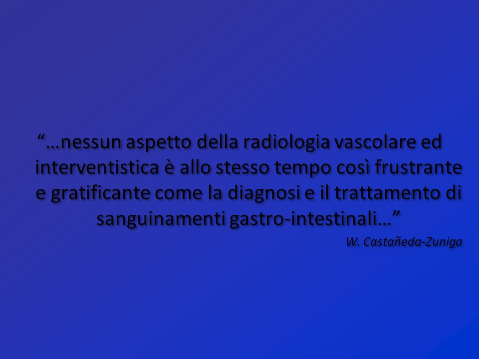 …nessun aspetto della radiologia vascolare ed interventistica è allo stesso tempo così frustrante e gratificante come la diagnosi e il trattamento di sanguinamenti gastro-intestinali…