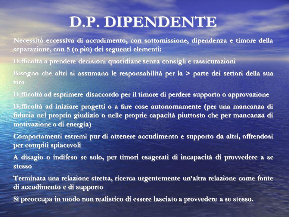 D.P. DIPENDENTE Necessità eccessiva di accudimento, con sottomissione, dipendenza e timore della separazione, con 5 (o più) dei seguenti elementi: