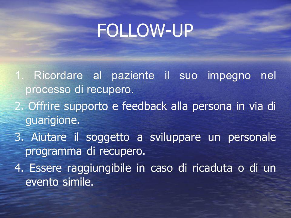 FOLLOW-UP 1. Ricordare al paziente il suo impegno nel processo di recupero. 2. Offrire supporto e feedback alla persona in via di guarigione.
