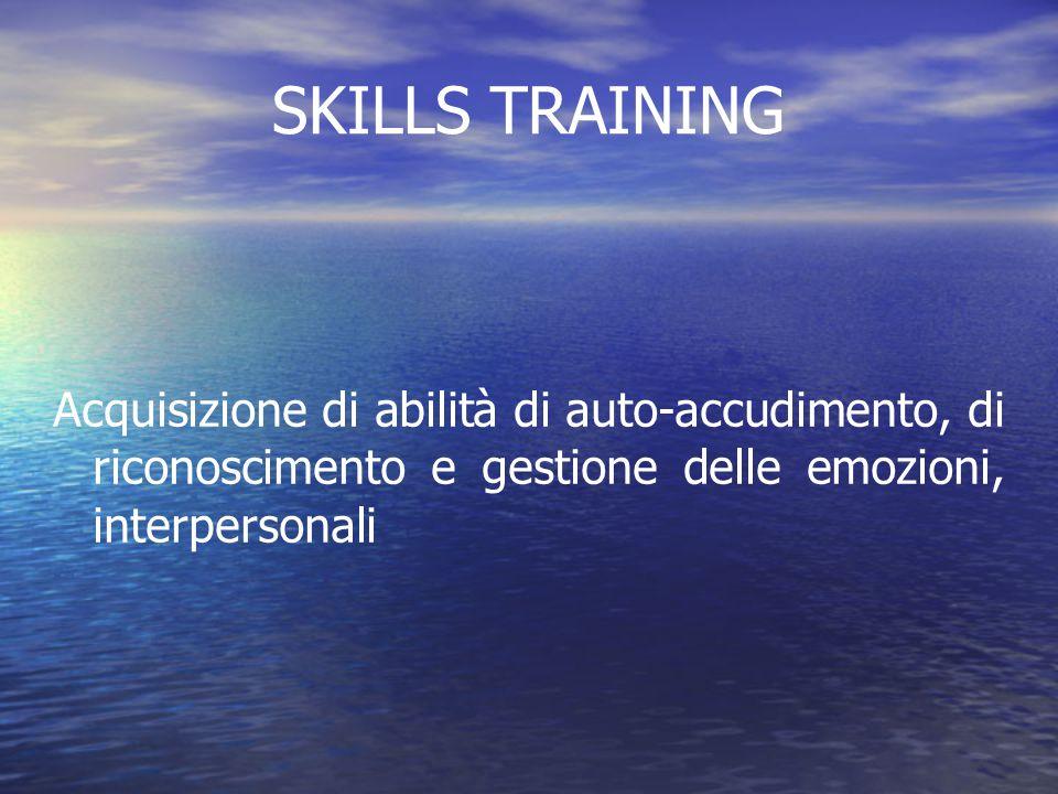 SKILLS TRAINING Acquisizione di abilità di auto-accudimento, di riconoscimento e gestione delle emozioni, interpersonali.