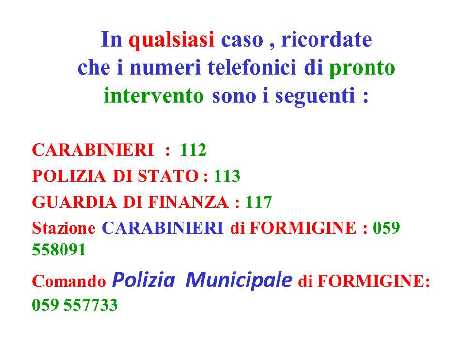 In qualsiasi caso , ricordate che i numeri telefonici di pronto intervento sono i seguenti :